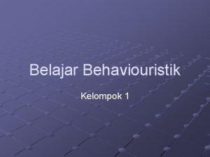 Belajar Behaviouristik Kelompok 1 Teori Belajar Behaviourisme Dipelopori