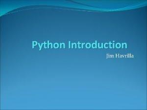 Python Introduction Jim Havrilla Invoking Python Just type