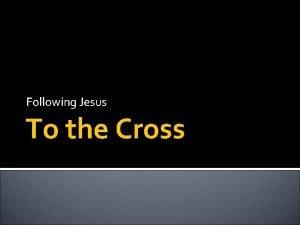 Following Jesus To the Cross Following Jesus If