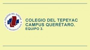 COLEGIO DEL TEPEYAC CAMPUS QUERTARO EQUIPO 3 EQUIPO