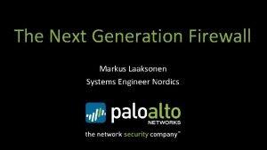 The Next Generation Firewall Markus Laaksonen Systems Engineer