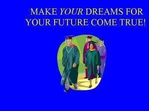 MAKE YOUR DREAMS FOR YOUR FUTURE COME TRUE