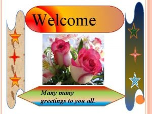 Welcome Many many greetings to you all Teacher
