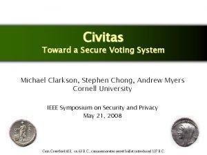 Civitas Toward a Secure Voting System Michael Clarkson