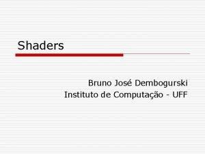 Shaders Bruno Jos Dembogurski Instituto de Computao UFF