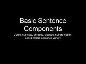 Basic Sentence Components Verbs subjects phrases clauses subordination