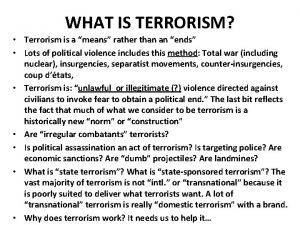 WHAT IS TERRORISM Terrorism is a means rather