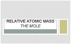 RELATIVE ATOMIC MASS THE MOLE ATOMIC MASS Mass