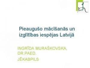 Pieauguo mcans un izgltbas iespjas Latvij INGRDA MURAKOVSKA