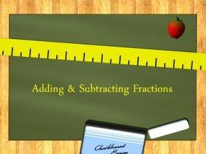 Adding Subtracting Fractions Adding Fractions If we were