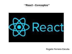 React Conceptos Rogelio Ferreira Escutia Definicin React JS