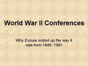 World War II Conferences Why Europe ended up