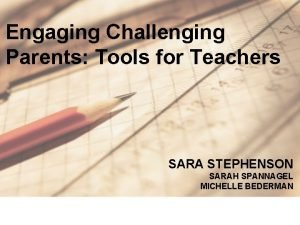 Engaging Challenging Parents Tools for Teachers SARA STEPHENSON
