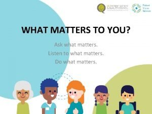 WHAT MATTERS TO YOU Ask what matters Listen