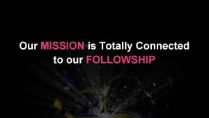 Our MISSION is Totally Connected to our FOLLOWSHIP