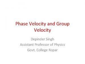 Phase Velocity and Group Velocity Depinder Singh Assistant