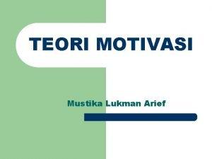 TEORI MOTIVASI Mustika Lukman Arief MASLOWS NEED HIERARCHY