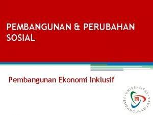 PEMBANGUNAN PERUBAHAN SOSIAL Pembangunan Ekonomi Inklusif Pembangunan Ekonomi