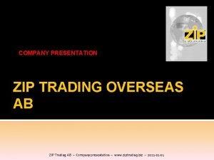 COMPANY PRESENTATION ZIP TRADING OVERSEAS AB ZIP Trading