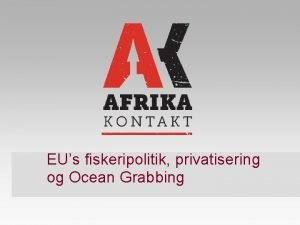 EUs fiskeripolitik privatisering og Ocean Grabbing EUs fiskeriaftaler