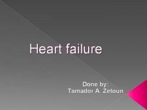 Heart failure Done by Tamador A Zetoun Heart