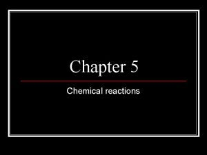 Chapter 5 Chemical reactions Chemical Reactions Cause changes