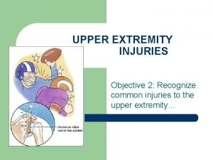UPPER EXTREMITY INJURIES Objective 2 Recognize common injuries