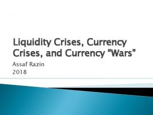 Liquidity Crises Currency Crises and Currency Wars Assaf