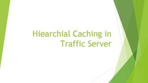 Hiearchial Caching in Traffic Server Hiearchial Caching A
