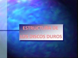 ESTRUCTURA DE LOS DISCOS DUROS ESTRUCTURA DE LOS