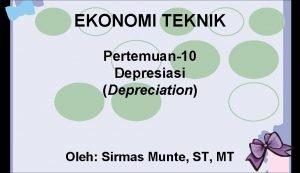 EKONOMI TEKNIK Pertemuan10 Depresiasi Depreciation Oleh Sirmas Munte