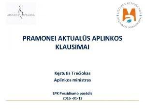 PRAMONEI AKTUALS APLINKOS KLAUSIMAI Kstutis Treiokas Aplinkos ministras