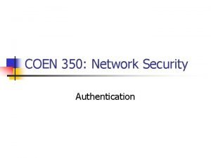 COEN 350 Network Security Authentication Authentication n n