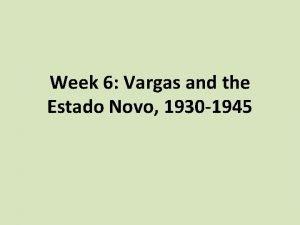Week 6 Vargas and the Estado Novo 1930