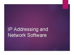 IP Addressing and Network Software IP Addressing For