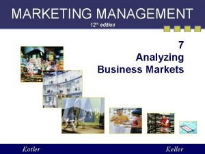 MARKETING MANAGEMENT 12 th edition 7 Analyzing Business