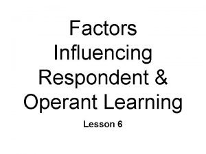 Factors Influencing Respondent Operant Learning Lesson 6 Respondent