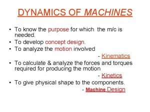 DYNAMICS OF MACHINES To know the purpose for