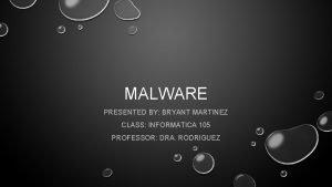 MALWARE PRESENTED BY BRYANT MARTINEZ CLASS INFORMATICA 105