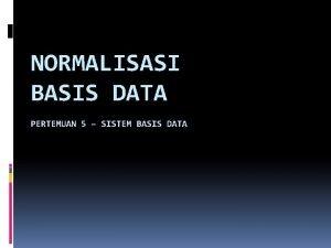 NORMALISASI BASIS DATA PERTEMUAN 5 SISTEM BASIS DATA
