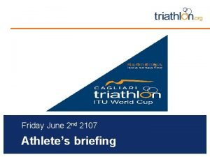 Friday June 2 nd 2107 Athletes briefing Briefing