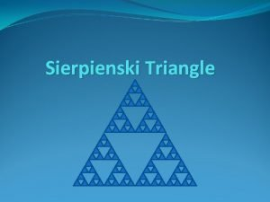 Sierpienski Triangle Start with an initial equilateral triangle
