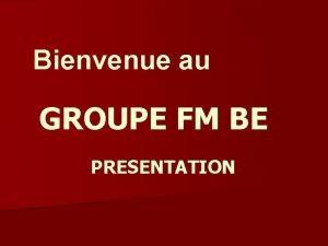 Bienvenue au GROUPE FM BE PRESENTATION Qui est