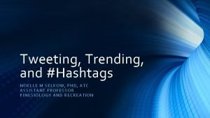 Tweeting Trending and Hashtags NOELLE M SELK OW