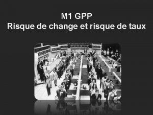 M 1 GPP Risque de change et risque