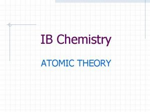 IB Chemistry ATOMIC THEORY Atomic Structure Atomic Structure