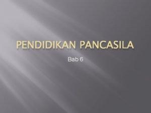 PENDIDIKAN PANCASILA Bab 6 Bab 6 BAGAIMANA PANCASILA