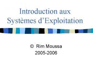Introduction aux Systmes dExploitation Rim Moussa 2005 2006