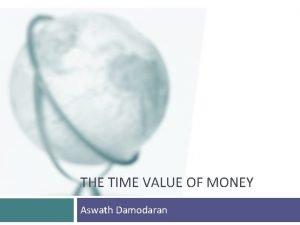THE TIME VALUE OF MONEY Aswath Damodaran Intuition