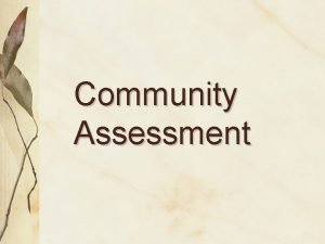 Community Assessment Why do a community assessment Assessment